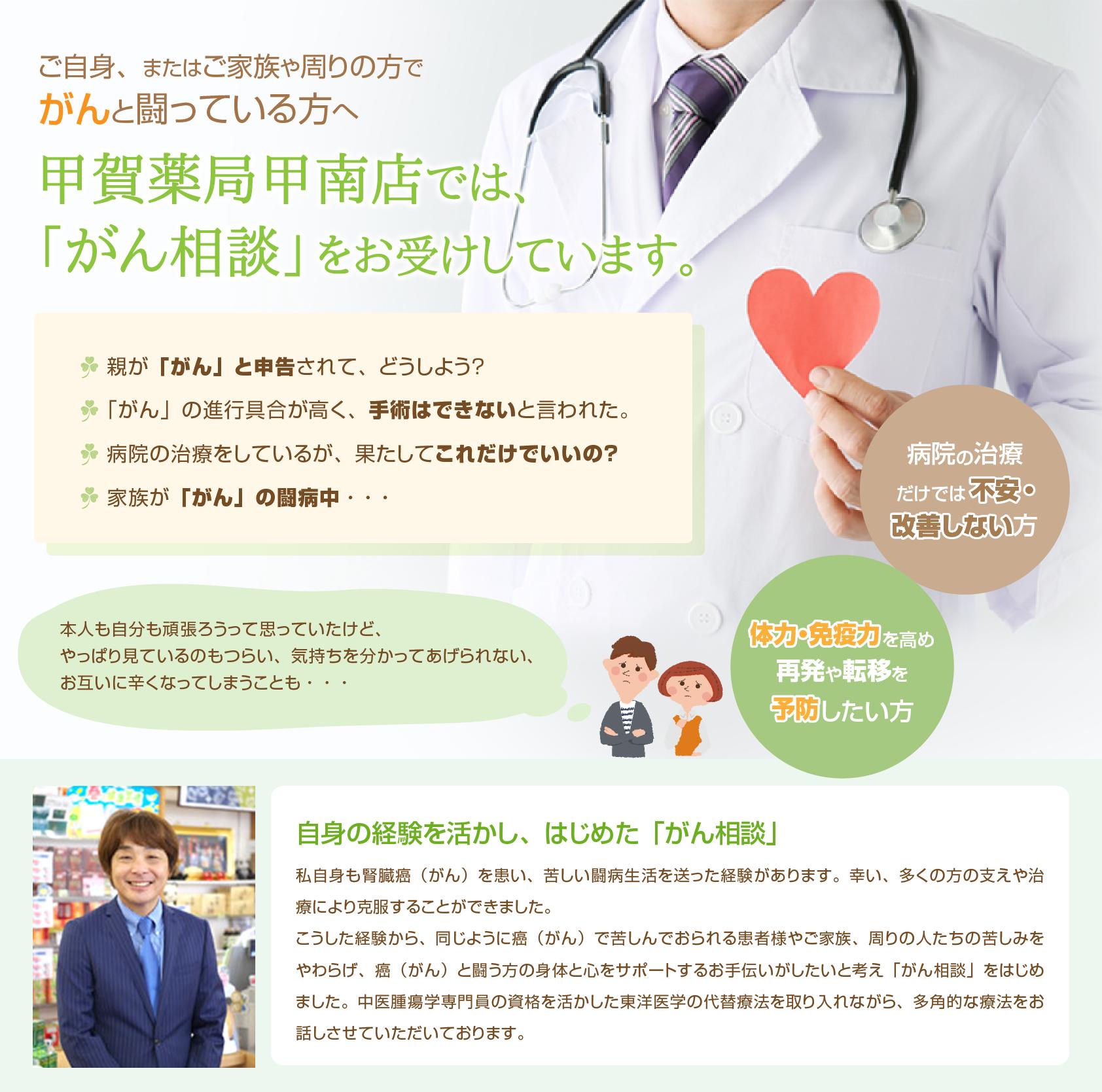 甲賀薬局甲南店では癌相談を行っています。癌と闘っている方の身体と心をサポートします。病院だけでは改善しない方、体力や免疫力を高め再発や移転を予防したい方へ。
